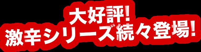 大好評!激辛シリーズ続々登場!!
