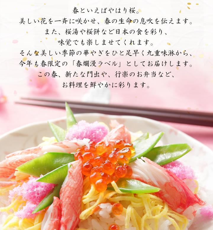 春といえばやはり桜。美しい花を一斉に咲かせ、春の生命の息吹を伝えます。また、桜湯や桜餅など日本の食を彩り、味覚でも楽しませてくれます。そんな美しい季節の華やぎをひと足早く九重味淋から、今年も春限定の「春爛漫ラベル」としてお届けします。この春、新たな門出や、行楽のお弁当など、お料理を鮮やかに彩ります。