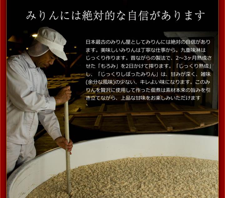 みりんには絶対的な自信があります 日本最古のみりん屋としてみりんには絶対の自信があります。美味しいみりんは丁寧な仕事から。九重味淋はじっくり作ります。昔ながらの製法で、2〜3ヶ月熟成させた「もろみ」を2日かけて搾ります。「じっくり熟成」し、「じっくりしぼったみりん」は、甘みが深く、雑味(余分な風味)の少ない、キレよい味になります。このみりんを贅沢に使用して作った佃煮は素材本来の旨みを引き立てながら、上品な甘味をお楽しみいただけます