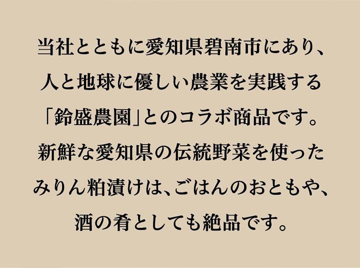 当社とともに愛知県碧南市にあり、人と地球に優しい農業を実践する「鈴盛農園」とのコラボ商品です。新鮮な愛知県の伝統野菜を使ったみりん粕漬けは、ごはんのおともや、酒の肴としても絶品です。