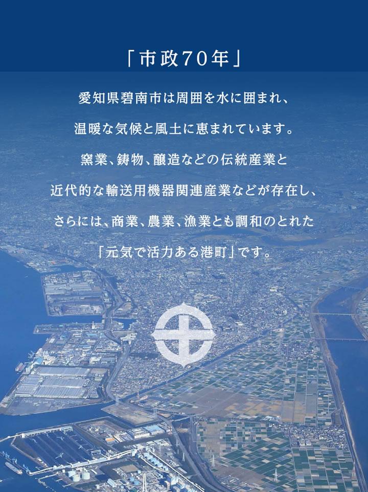 「市政70年」愛知県碧南市は周囲を水に囲まれ、温暖な気候と風土に恵まれています。窯業、鋳物、醸造などの伝統産業と近代的な輸送用機器関連産業などが存在し、さらには、商業、農業、漁業とも調和のとれた「元気で活力ある港町」です。